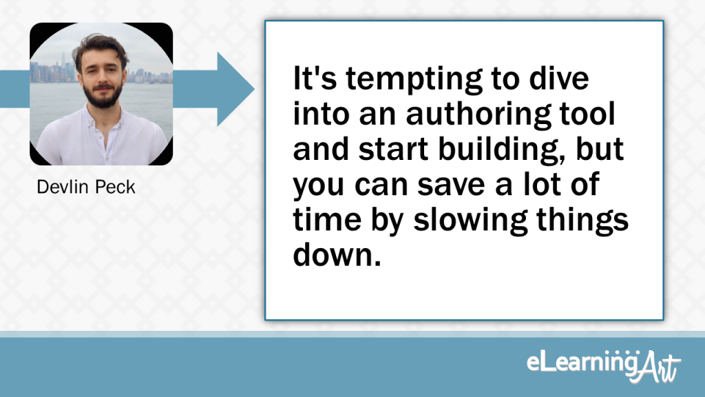 eLearning Development Tip - It's tempting to dive into an authoring tool and start building, but you can save a lot of time by slowing things down. - Devlin Peck