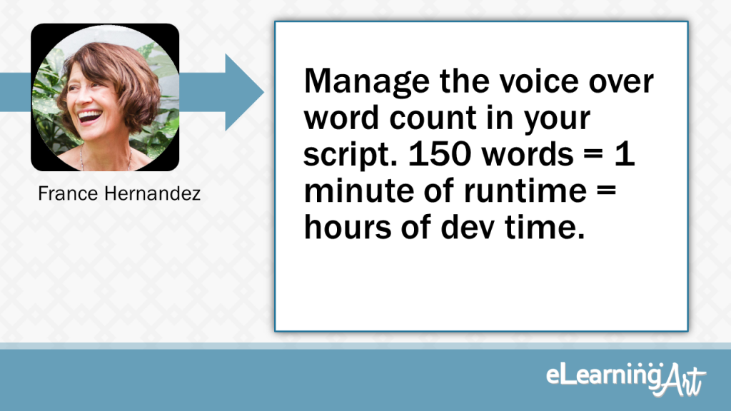 eLearning Development Tip - Manage the voice over word count in your script. 150 words = 1 minute of runtime = hours of dev time. - France Hernandez