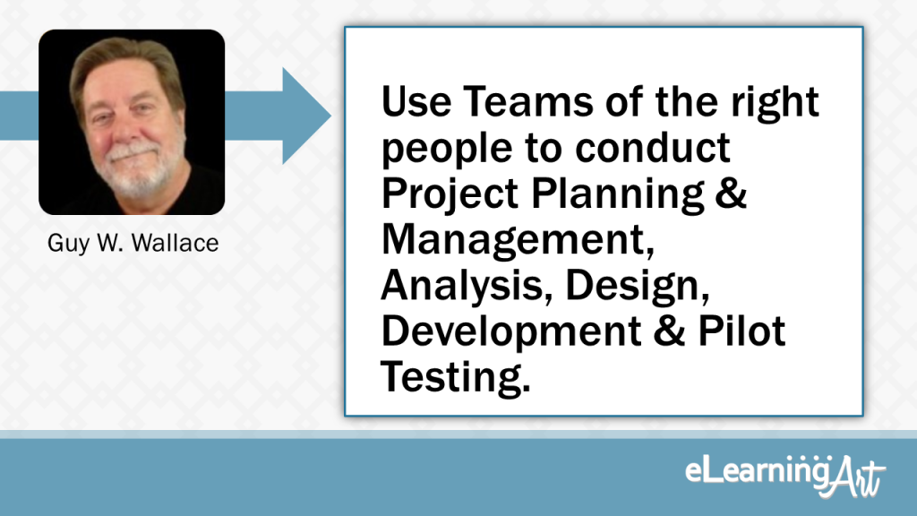 eLearning Development Tip - Use Teams of the right people to conduct Project Planning & Management, Analysis, Design, Development & Pilot Testing. - Guy W. Wallace