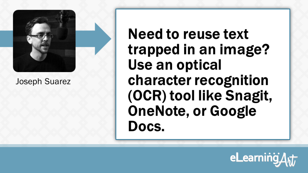 eLearning Development Tip - Need to reuse text trapped in an image? Use an optical character recognition (OCR) tool like Snagit, OneNote, or Google Docs. - Joseph Suarez