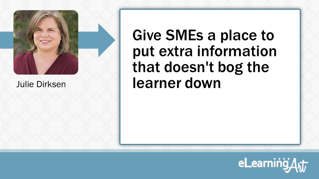 eLearning Development Tip - Give SMEs a place to put extra information that doesn't bog the learner down - Julie Dirksen