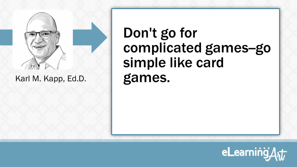 eLearning Development Tip - Don't go for complicated games--go simple like card games. - Karl M. Kapp, Ed.D.