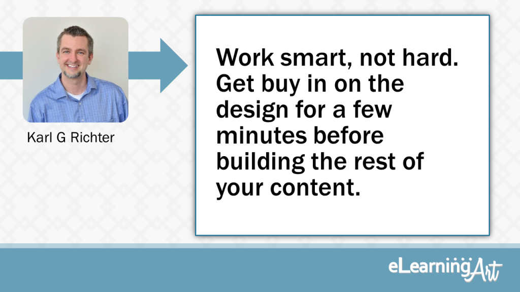 eLearning Development Tip - Work smart, not hard. Get buy in on the design for a few minutes before building the rest of your content. - Karl G Richter