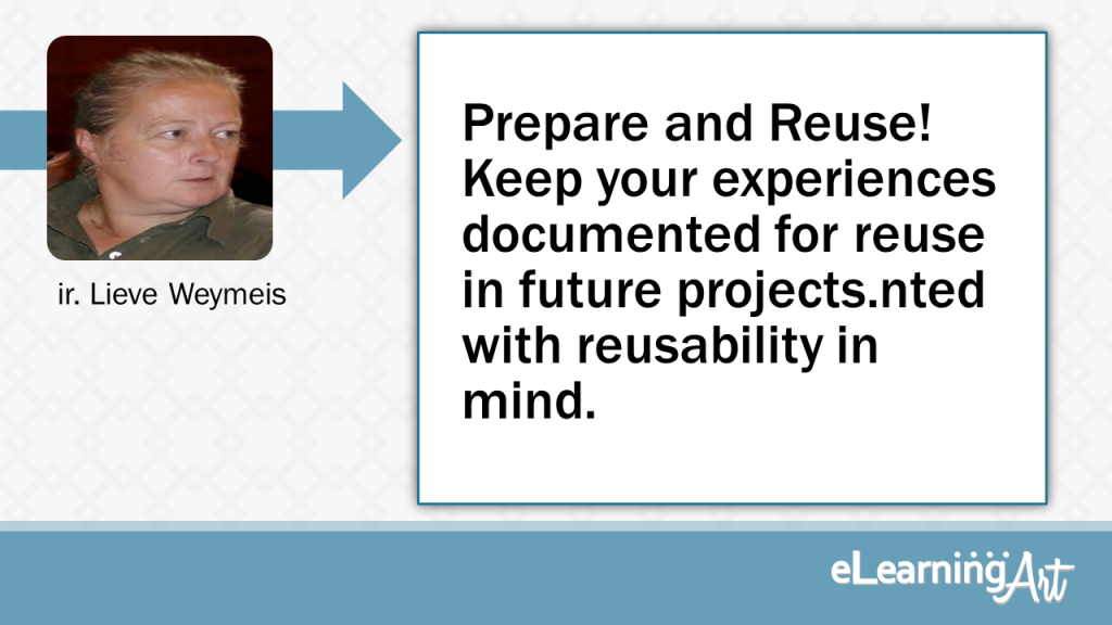 eLearning Development Tip - Prepare and Reuse! Keep your experiences documented for reuse in future projects.nted with reusability in mind. - ir. Lieve Weymeis