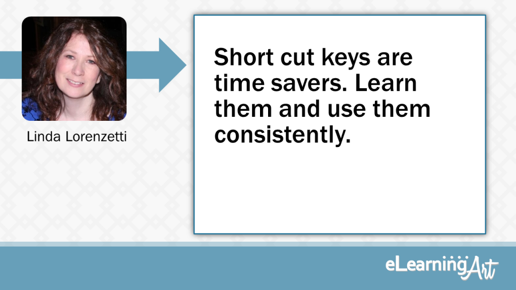 eLearning Development Tip - Short cut keys are time savers. Learn them and use them consistently. - Linda Lorenzetti