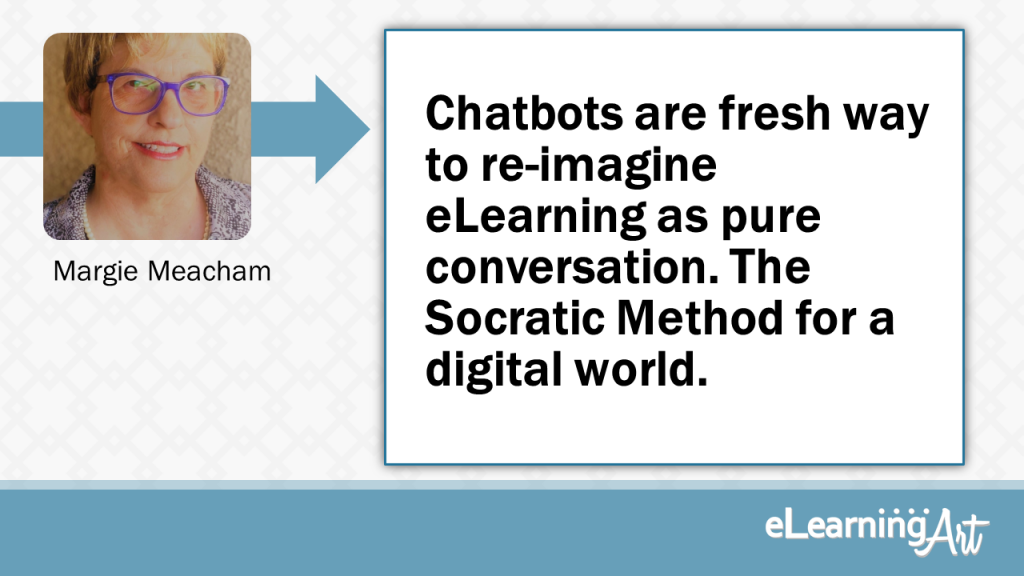 eLearning Development Tip - Chatbots are fresh way to re-imagine eLearning as pure conversation. The Socratic Method for a digital world. - Margie Meacham
