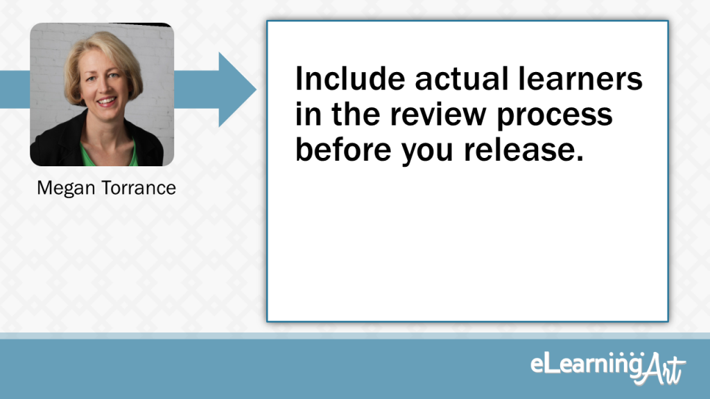 eLearning Development Tip - Include actual learners in the review process before you release. - Megan Torrance
