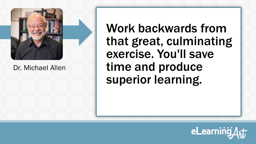 eLearning Development Tip - Work backwards from that great, culminating exercise. You'll save time and produce superior learning. - Dr. Michael Allen