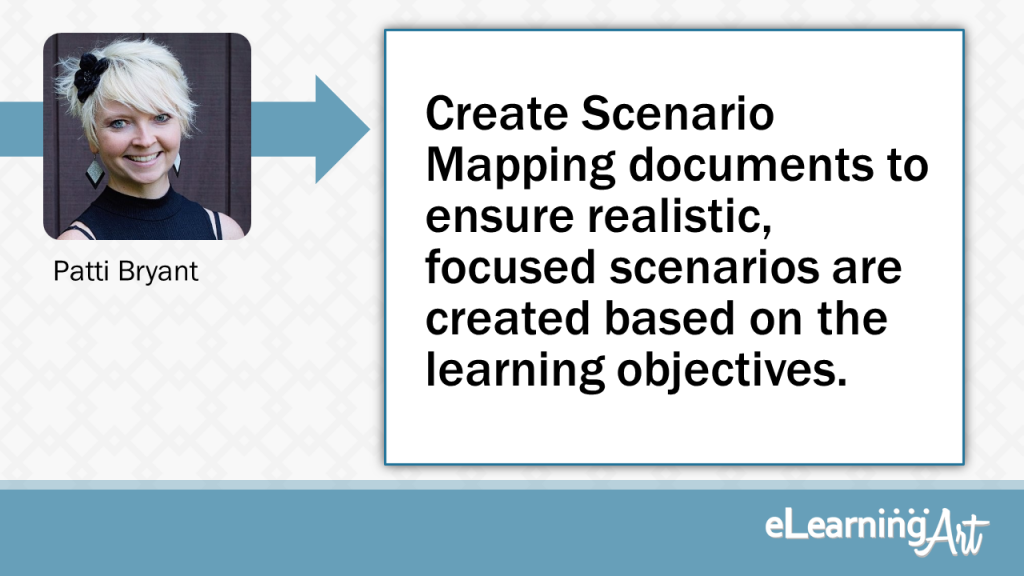 eLearning Development Tip - Create Scenario Mapping documents to ensure realistic, focused scenarios are created based on the learning objectives. - Patti Bryant