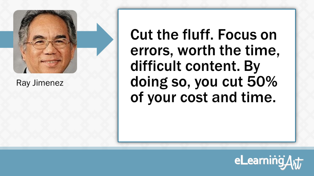 eLearning Development Tip - Cut the fluff. Focus on errors, worth the time, difficult content. By doing so, you cut 50% of your cost and time. - Ray Jimenez