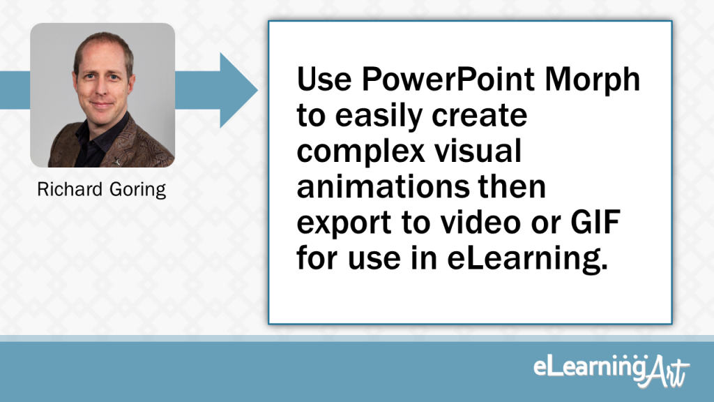 eLearning Development Tip - Use PowerPoint Morph to easily create complex visual animations then export to video or GIF for use in eLearning. - Richard Goring