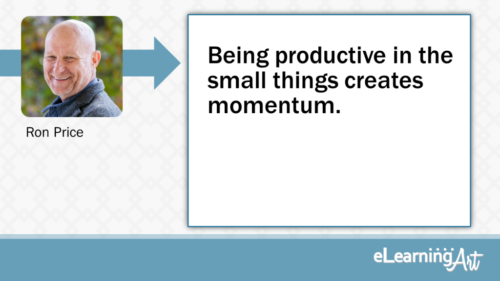 eLearning Development Tip - Being productive in the small things creates momentum. - Ron Price