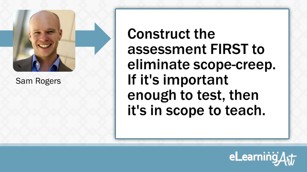 eLearning Development Tip - Construct the assessment FIRST to eliminate scope-creep. If it's important enough to test, then it's in scope to teach. - Sam Rogers