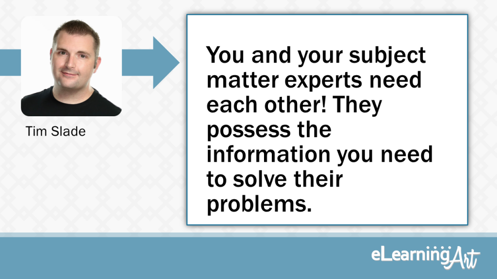 eLearning Development Tip - You and your subject matter experts need each other! They possess the information you need to solve their problems. - Tim Slade