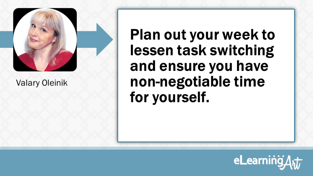 eLearning Development Tip - Plan out your week to lessen task switching and ensure you have non-negotiable time for yourself. - Valary Oleinik